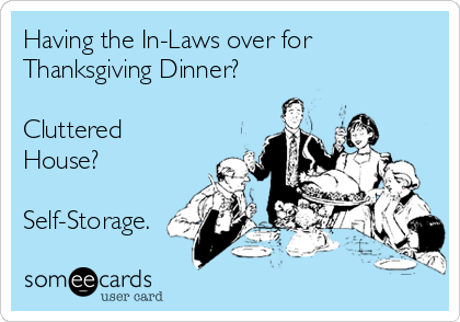 Having the In-Laws over for  Thanksgiving Dinner?   Cluttered House?  Self-Storage.