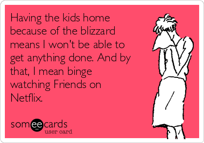 Having the kids home because of the blizzard means I won't be able to get anything done. And by that, I mean binge watching Friends on Netflix.