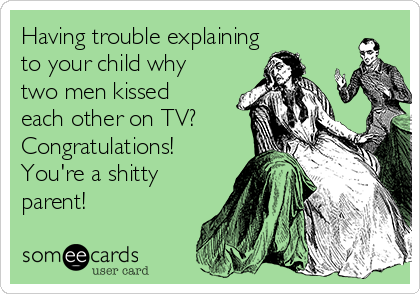 Having trouble explaining to your child why two men kissed each other on TV? Congratulations! You're a shitty parent!