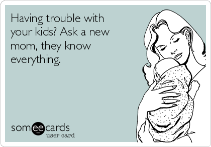 Having trouble with your kids? Ask a new mom, they know everything.
