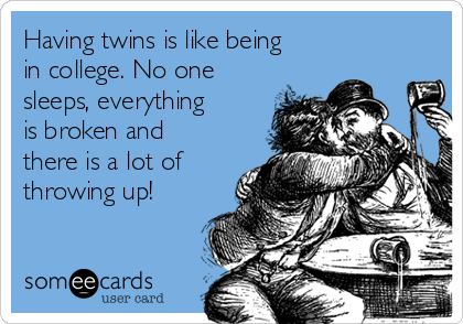 Having twins is like being in college. No one sleeps, everything is broken and there is a lot of throwing up!