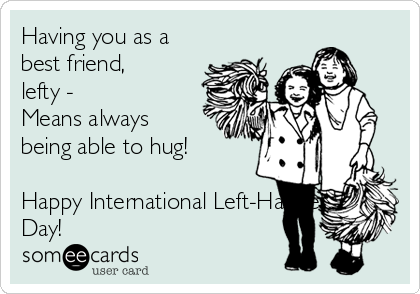 Having you as a best friend, lefty -  Means always being able to hug!  Happy International Left-Handers Day!