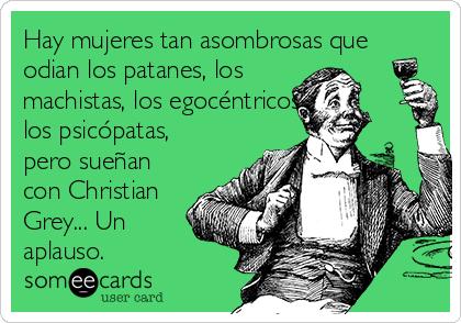 Hay mujeres tan asombrosas que odian los patanes, los machistas, los egocéntricos, los psicópatas, pero sueñan con Christian Grey... Un aplauso.