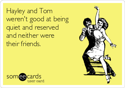 Hayley and Tom weren't good at being quiet and reserved and neither were their friends.