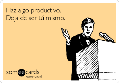 Haz algo productivo. Deja de ser tú mismo.