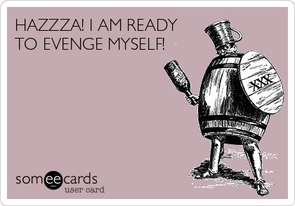 HAZZZA! I AM READY  TO EVENGE MYSELF!