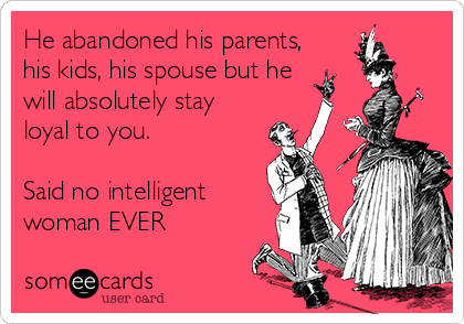 He abandoned his parents, his kids, his spouse but he will absolutely stay loyal to you.   Said no intelligent woman EVER