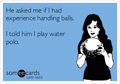 He asked me if I had experience handling balls.  I told him I play water polo.