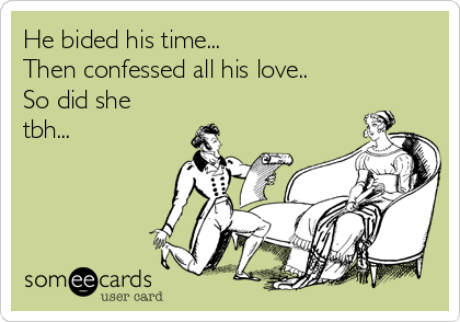 He bided his time...  Then confessed all his love.. So did she tbh...