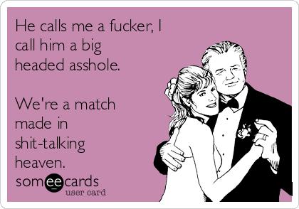 He calls me a fucker, I call him a big headed asshole.  We're a match made in shit-talking heaven.
