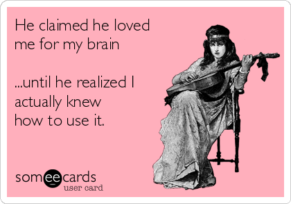 He claimed he loved me for my brain  ...until he realized I actually knew how to use it.