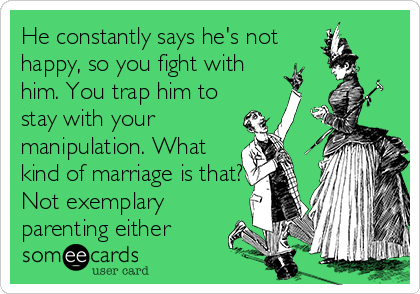 He constantly says he's not happy, so you fight with him. You trap him to stay with your manipulation. What kind of marriage is that? Not exemplary parenting either