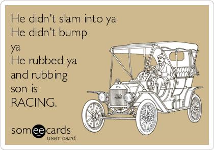 He didn't slam into ya He didn't bump ya He rubbed ya and rubbing son is  RACING.
