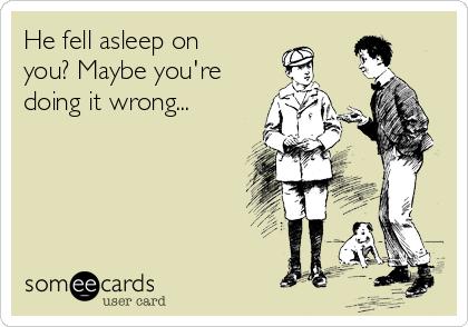 He fell asleep on you? Maybe you're doing it wrong...