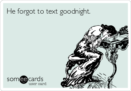 He forgot to text goodnight.