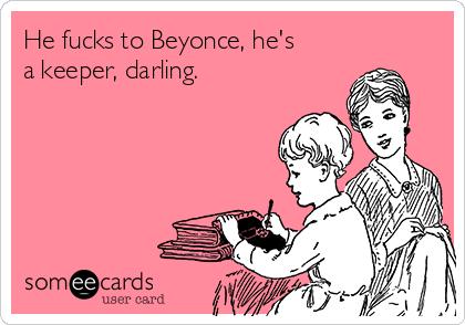 He fucks to Beyonce, he's a keeper, darling.