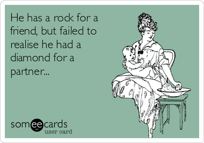 He has a rock for a friend, but failed to realise he had a diamond for a partner...