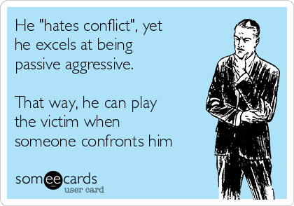 """He """"hates conflict"""", yet he excels at being passive aggressive.    That way, he can play the victim when someone confronts him"""
