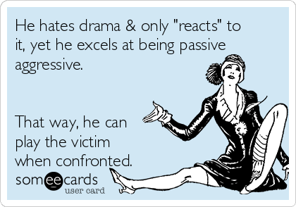 """He hates drama & only """"reacts"""" to it, yet he excels at being passive aggressive.    That way, he can play the victim when confronted."""