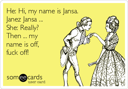 He: Hi, my name is Jansa. Janez Jansa ... She: Really? Then ... my name is off, fuck off!