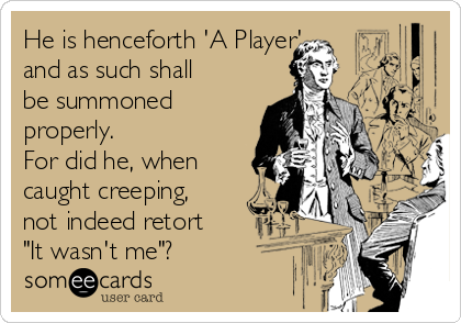 """He is henceforth 'A Player' and as such shall be summoned  properly.  For did he, when caught creeping, not indeed retort """"It wasn't me""""?"""