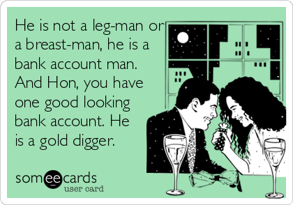 He is not a leg-man or a breast-man, he is a bank account man.  And Hon, you have one good looking bank account. He is a gold digger.