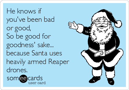He knows if you've been bad or good, So be good for goodness' sake... because Santa uses heavily armed Reaper drones.