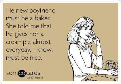 He new boyfriend must be a baker. She told me that he gives her a creampie almost everyday. I know, must be nice.