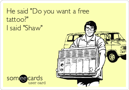 "He said ""Do you want a free tattoo?"" I said ""Shaw"""