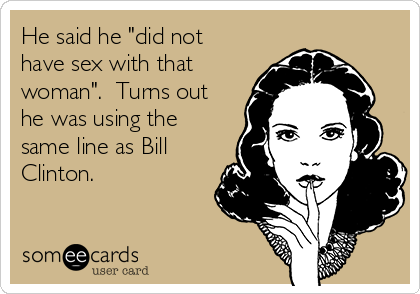 """He said he """"did not have sex with that woman"""".  Turns out he was using the same line as Bill Clinton."""