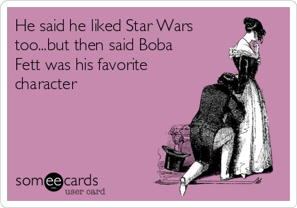 He said he liked Star Wars too...but then said Boba Fett was his favorite character