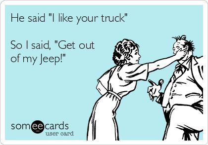 """He said """"I like your truck""""   So I said, """"Get out of my Jeep!"""""""