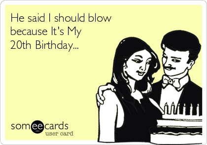 He said I should blow because It's My 20th Birthday...