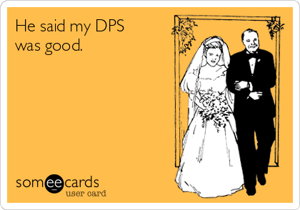 He said my DPS was good.