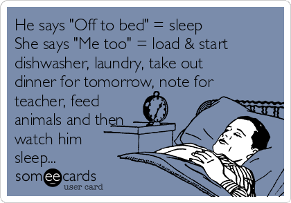 """He says """"Off to bed"""" = sleep She says """"Me too"""" = load & start dishwasher, laundry, take out dinner for tomorrow, note for teacher, feed animals and then watch him  sleep..."""
