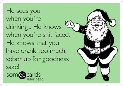 He sees you when you're drinking... He knows when you're shit faced. He knows that you have drank too much, sober up for goodness sake!