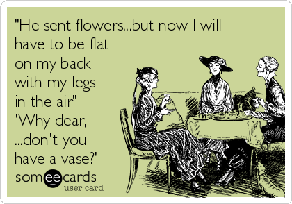 """He sent flowers...but now I will have to be flat on my back with my legs in the air""  'Why dear, ...don't you have a vase?'"