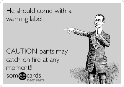 He should come with a  warning label:    CAUTION pants may catch on fire at any moment!!!