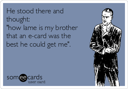"He stood there and thought: ""how lame is my brother that an e-card was the best he could get me""."