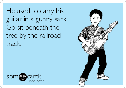 He used to carry his guitar in a gunny sack. Go sit beneath the tree by the railroad track.