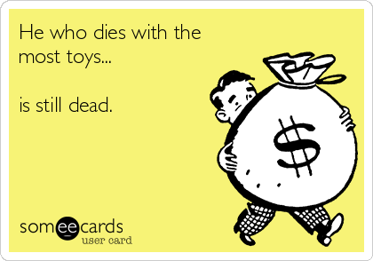 He who dies with the most toys...  is still dead.
