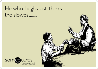 He who laughs last, thinks the slowest.......