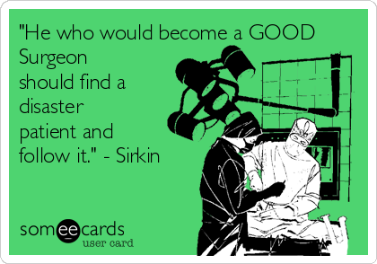 """""""He who would become a GOOD Surgeon should find a disaster patient and follow it."""" - Sirkin"""