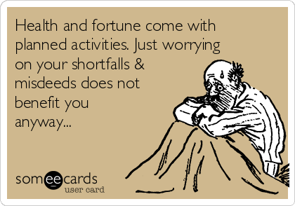 Health and fortune come with planned activities. Just worrying on your shortfalls & misdeeds does not  benefit you anyway...