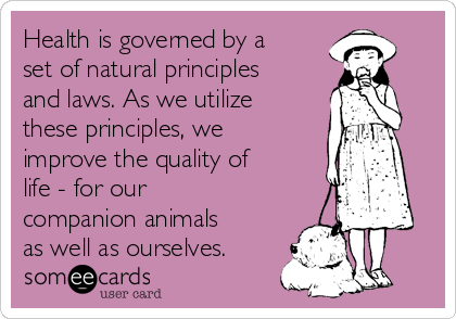 Health is governed by a set of natural principles and laws. As we utilize these principles, we improve the quality of life - for our companion animals as well as ourselves.