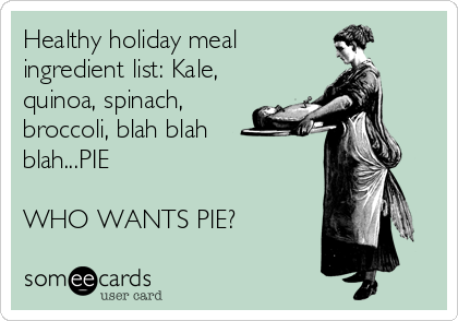 Healthy holiday meal ingredient list: Kale, quinoa, spinach, broccoli, blah blah blah...PIE  WHO WANTS PIE?