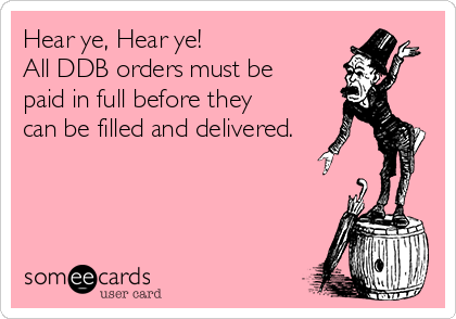 Hear ye, Hear ye!   All DDB orders must be paid in full before they can be filled and delivered.