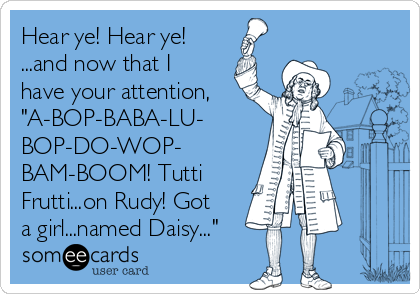 "Hear ye! Hear ye! ...and now that I have your attention, ""A-BOP-BABA-LU- BOP-DO-WOP- BAM-BOOM! Tutti Frutti...on Rudy! Got a girl...named Daisy..."""
