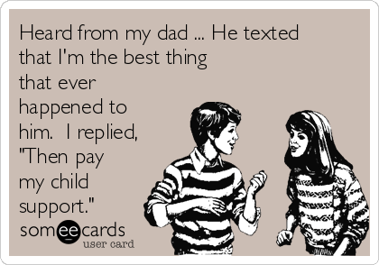 """Heard from my dad ... He texted that I'm the best thing that ever happened to him.  I replied, """"Then pay my child support."""""""