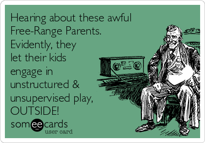 Hearing about these awful Free-Range Parents. Evidently, they let their kids engage in unstructured & unsupervised play, OUTSIDE!